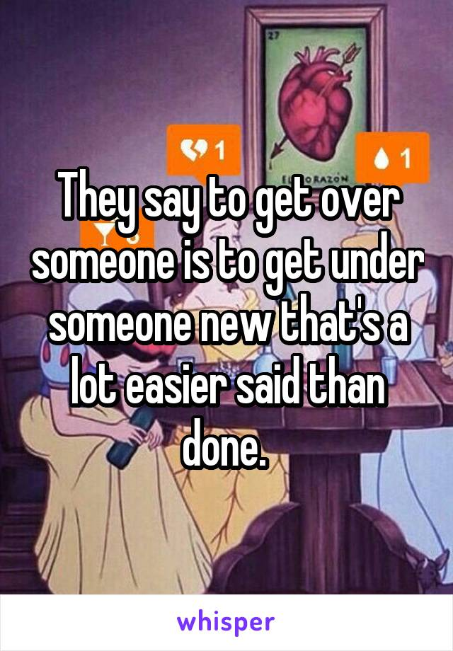 They say to get over someone is to get under someone new that's a lot easier said than done.