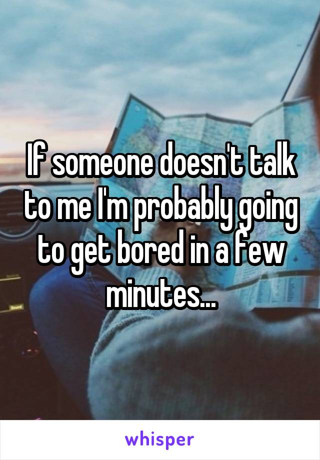 If someone doesn't talk to me I'm probably going to get bored in a few minutes...