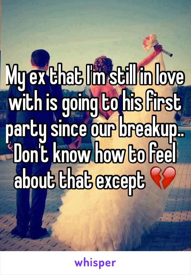 My ex that I'm still in love with is going to his first party since our breakup.. Don't know how to feel about that except 💔