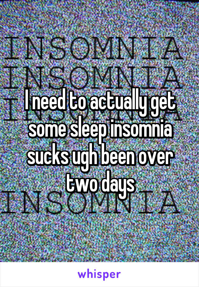I need to actually get some sleep insomnia sucks ugh been over two days
