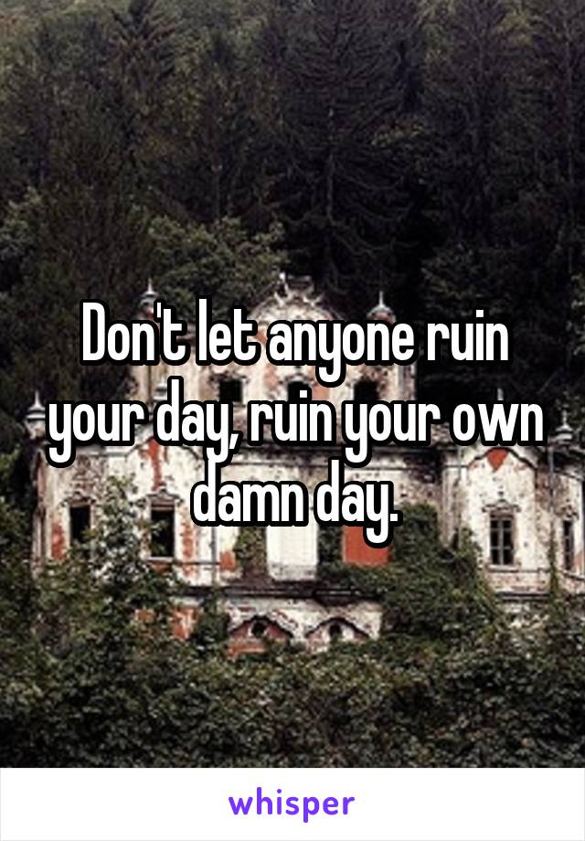 Don't let anyone ruin your day, ruin your own damn day.