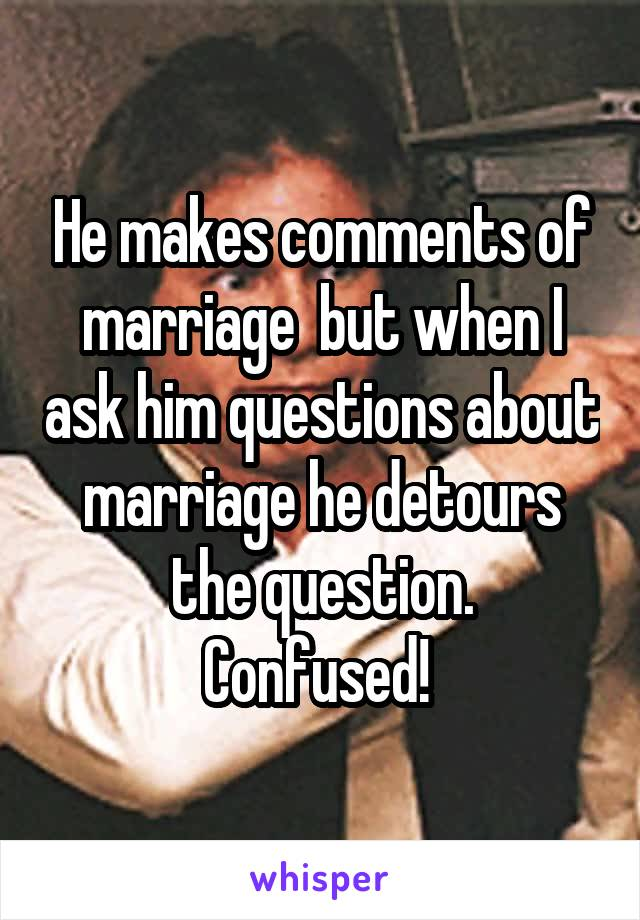 He makes comments of marriage  but when I ask him questions about marriage he detours the question. Confused!