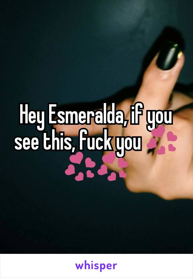 Hey Esmeralda, if you see this, fuck you 💞💞💞
