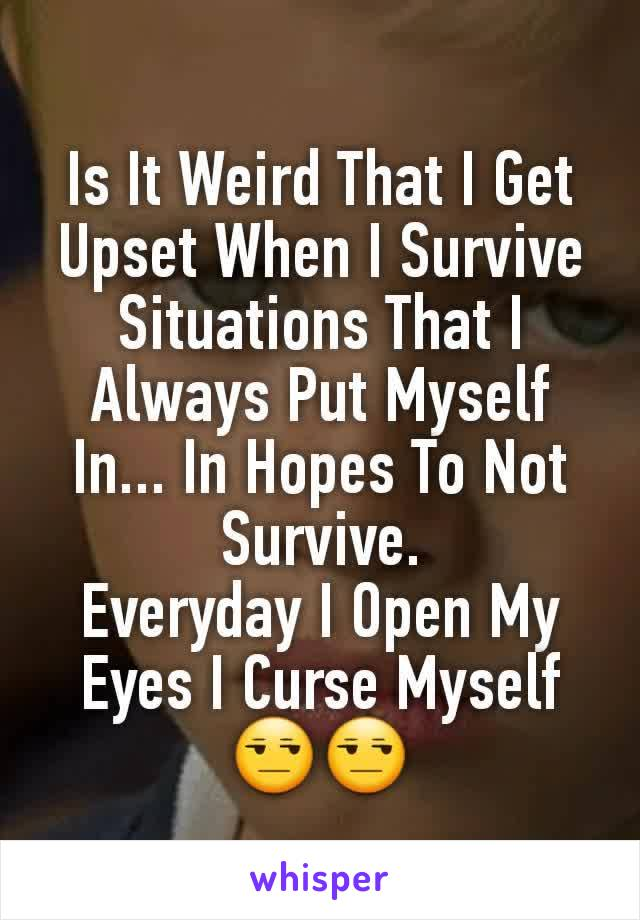 Is It Weird That I Get Upset When I Survive Situations That I Always Put Myself In... In Hopes To Not Survive. Everyday I Open My Eyes I Curse Myself 😒😒