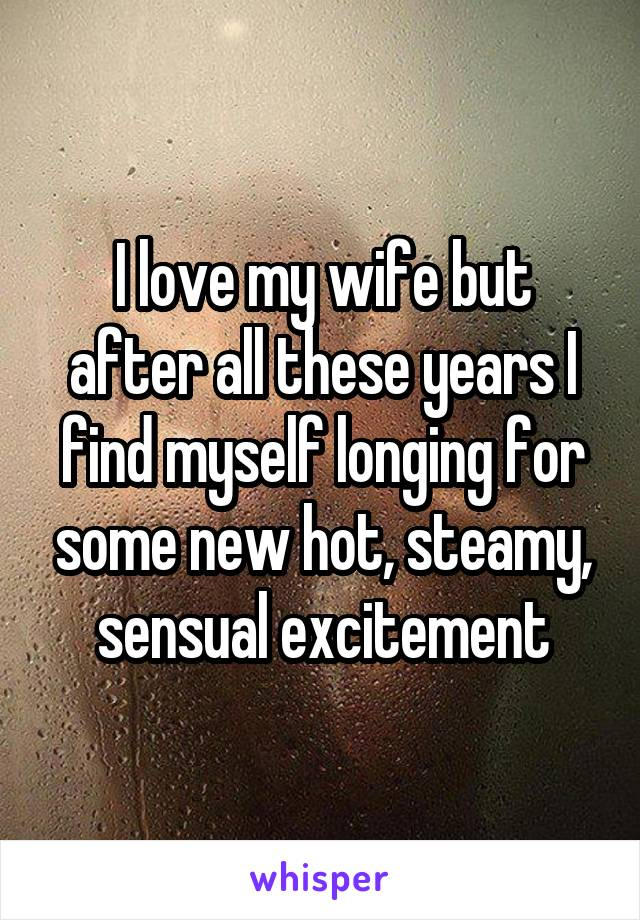 I love my wife but after all these years I find myself longing for some new hot, steamy, sensual excitement