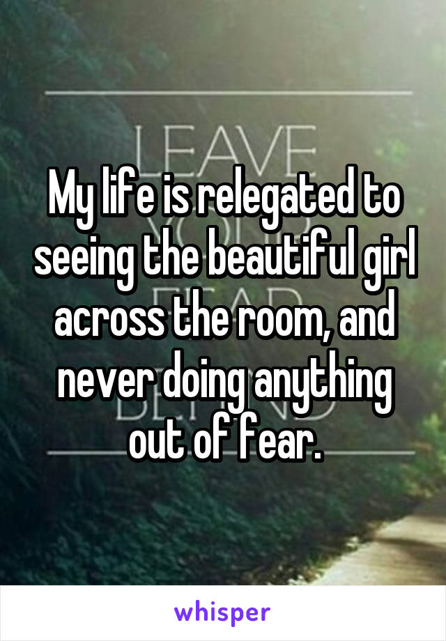 My life is relegated to seeing the beautiful girl across the room, and never doing anything out of fear.