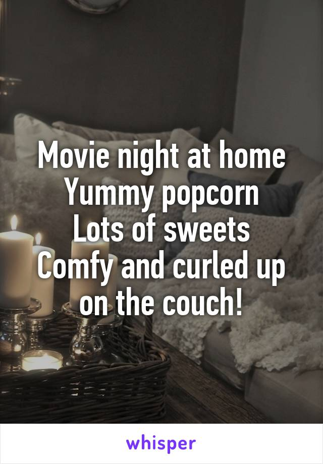 Movie night at home Yummy popcorn Lots of sweets Comfy and curled up on the couch!
