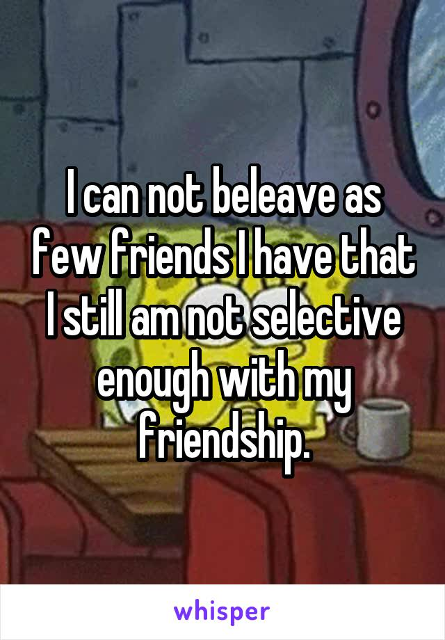 I can not beleave as few friends I have that I still am not selective enough with my friendship.