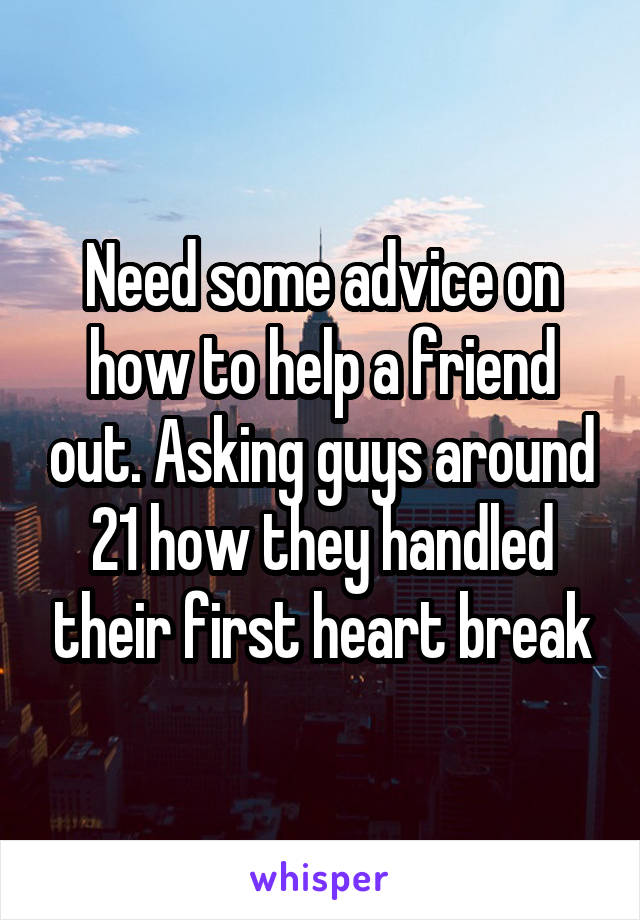 Need some advice on how to help a friend out. Asking guys around 21 how they handled their first heart break