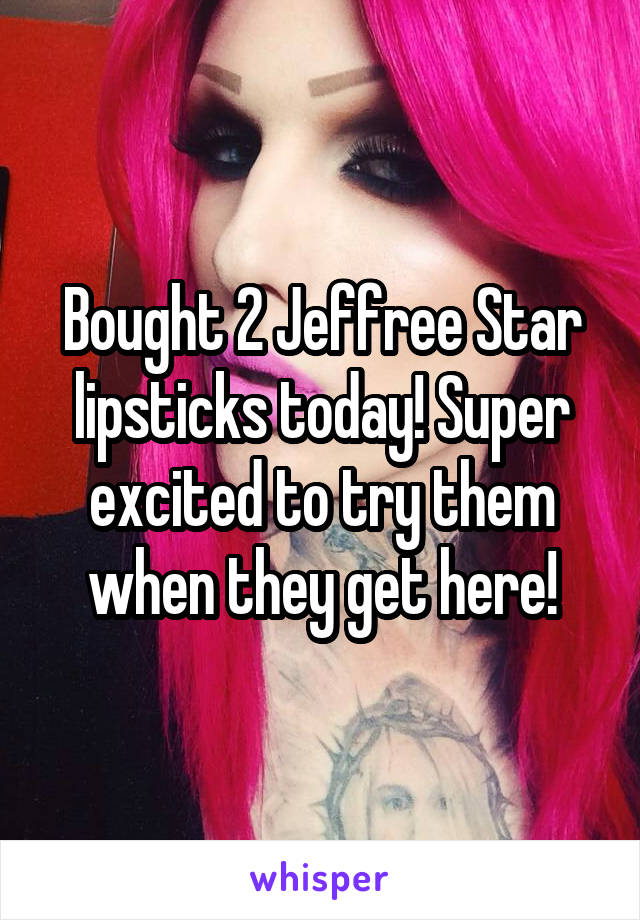 Bought 2 Jeffree Star lipsticks today! Super excited to try them when they get here!