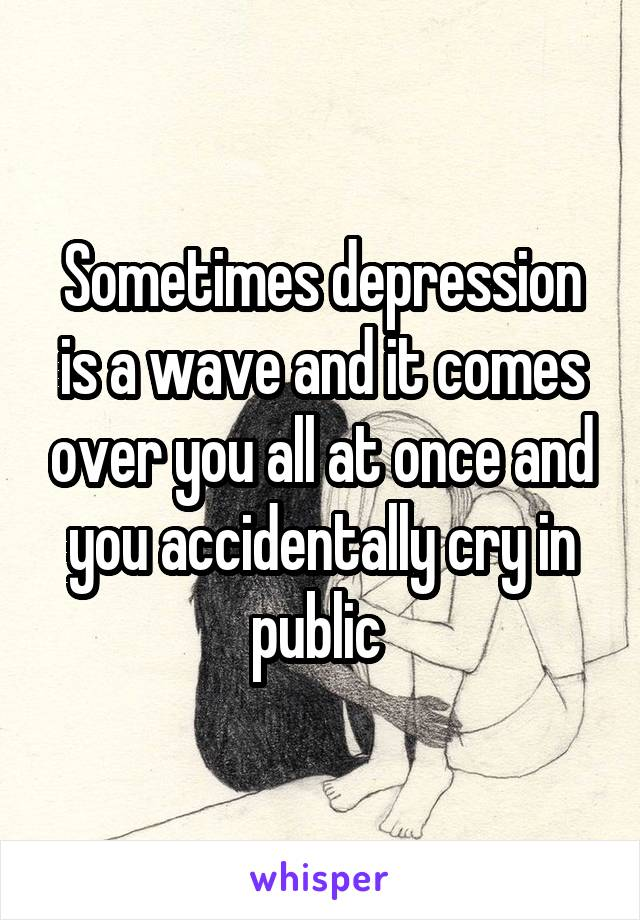 Sometimes depression is a wave and it comes over you all at once and you accidentally cry in public
