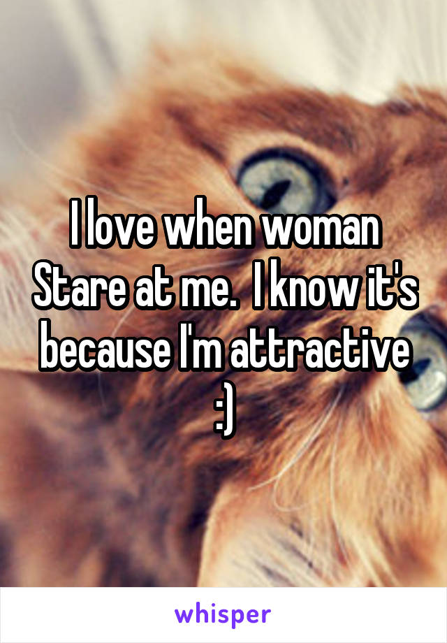 I love when woman Stare at me.  I know it's because I'm attractive :)