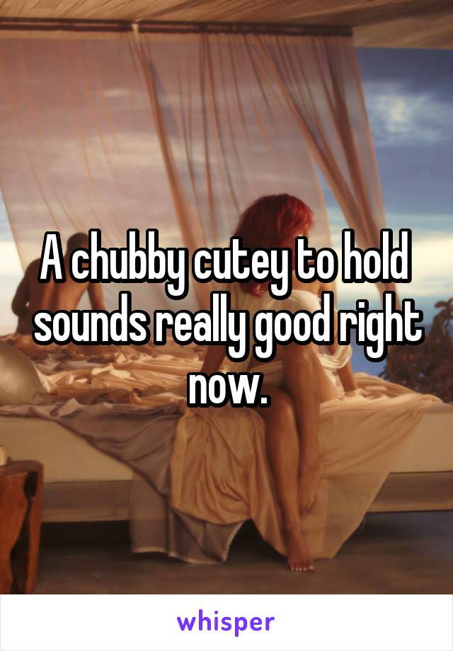 A chubby cutey to hold  sounds really good right now.