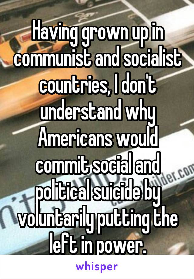 Having grown up in communist and socialist countries, I don't understand why Americans would commit social and political suicide by voluntarily putting the left in power.