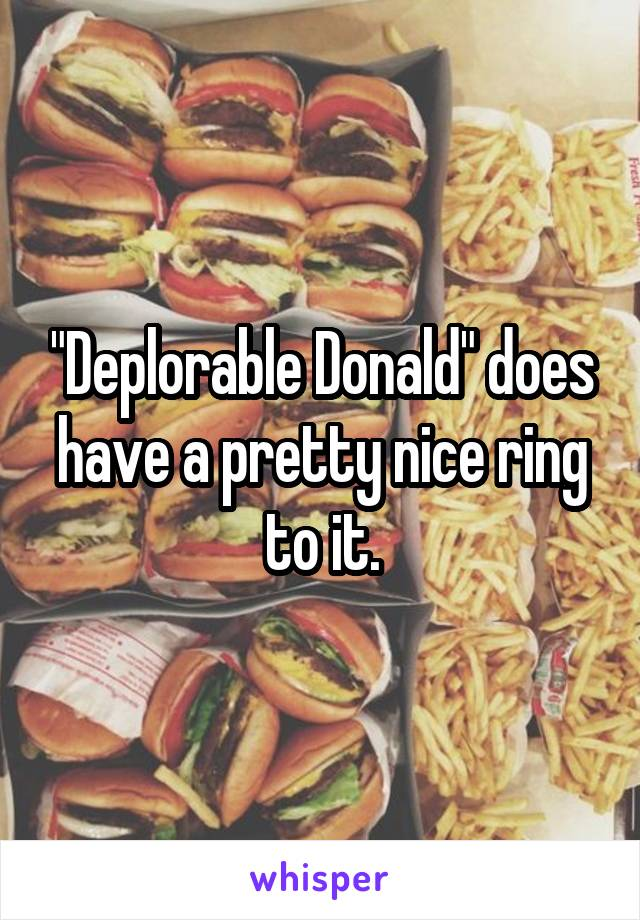 """""""Deplorable Donald"""" does have a pretty nice ring to it."""