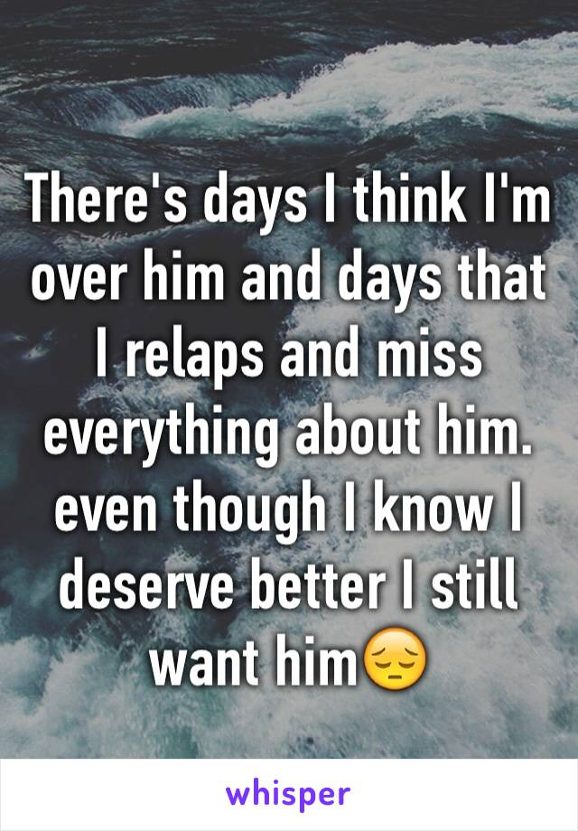 There's days I think I'm over him and days that I relaps and miss everything about him. even though I know I deserve better I still want him😔