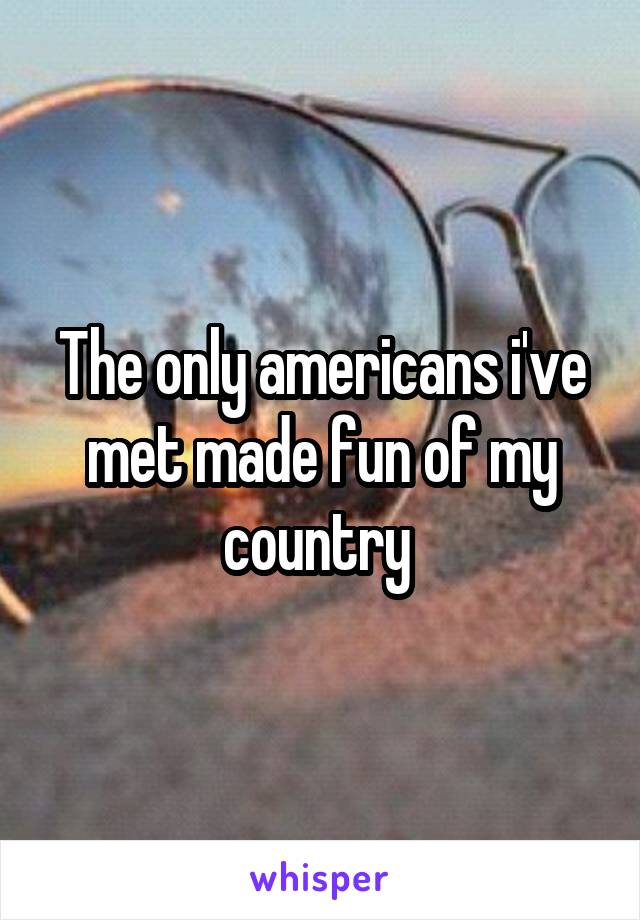 The only americans i've met made fun of my country