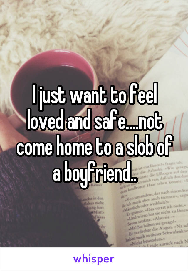 I just want to feel loved and safe....not come home to a slob of a boyfriend..