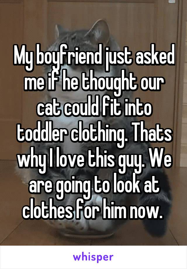 My boyfriend just asked me if he thought our cat could fit into toddler clothing. Thats why I love this guy. We are going to look at clothes for him now.