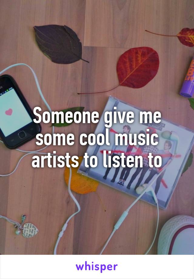 Someone give me some cool music artists to listen to