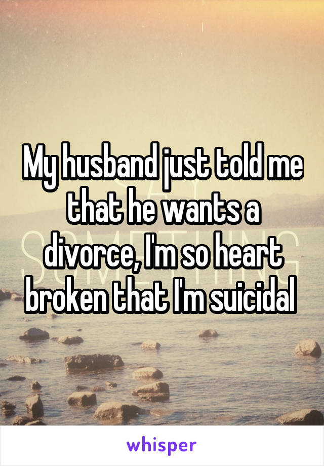 My husband just told me that he wants a divorce, I'm so heart broken that I'm suicidal