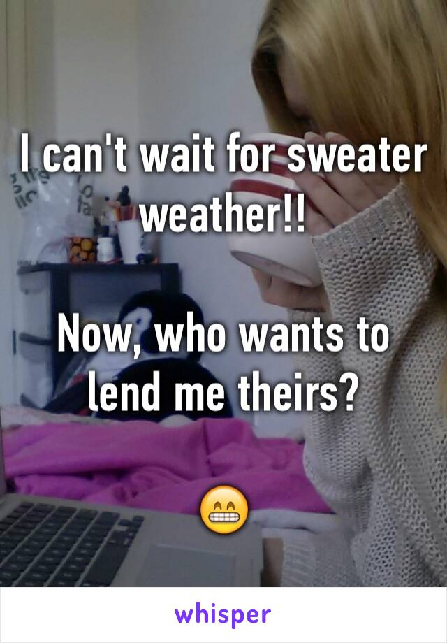 I can't wait for sweater weather!!  Now, who wants to lend me theirs?   😁