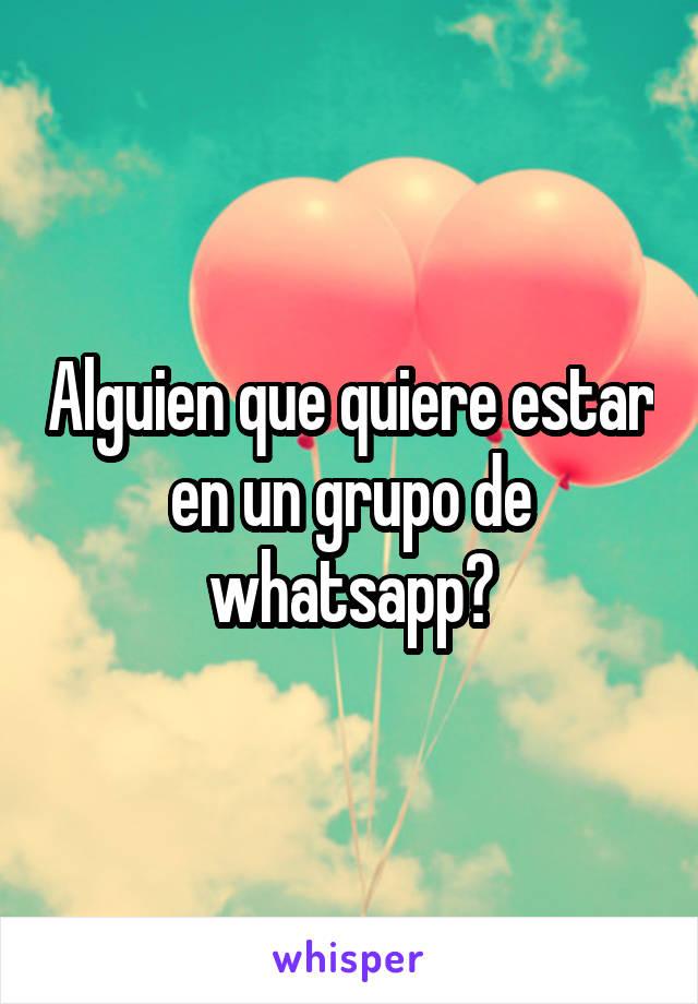 Alguien que quiere estar en un grupo de whatsapp?