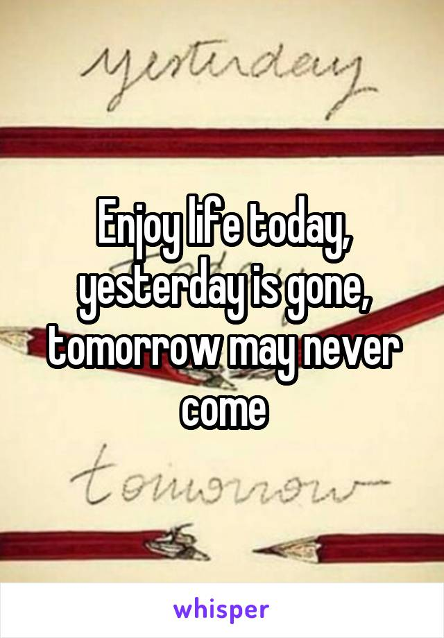 Enjoy life today, yesterday is gone, tomorrow may never come