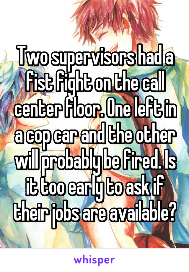 Two supervisors had a fist fight on the call center floor. One left in a cop car and the other will probably be fired. Is it too early to ask if their jobs are available?