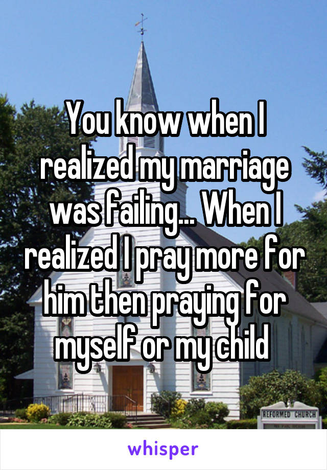 You know when I realized my marriage was failing... When I realized I pray more for him then praying for myself or my child