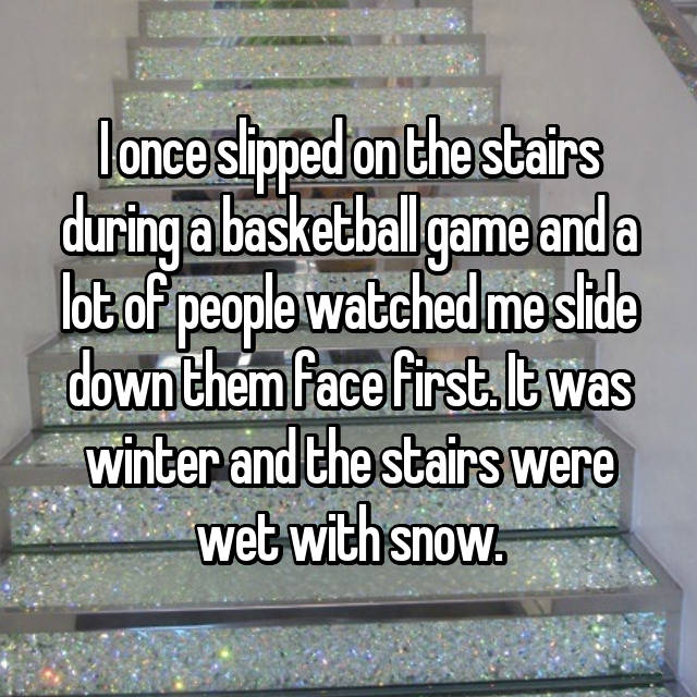 I once slipped on the stairs during a basketball game and a lot of people watched me slide down them face first. It was winter and the stairs were wet with snow.