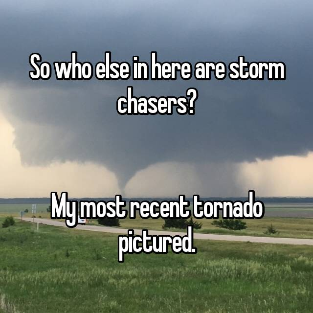So who else in here are storm chasers?   My most recent tornado pictured.