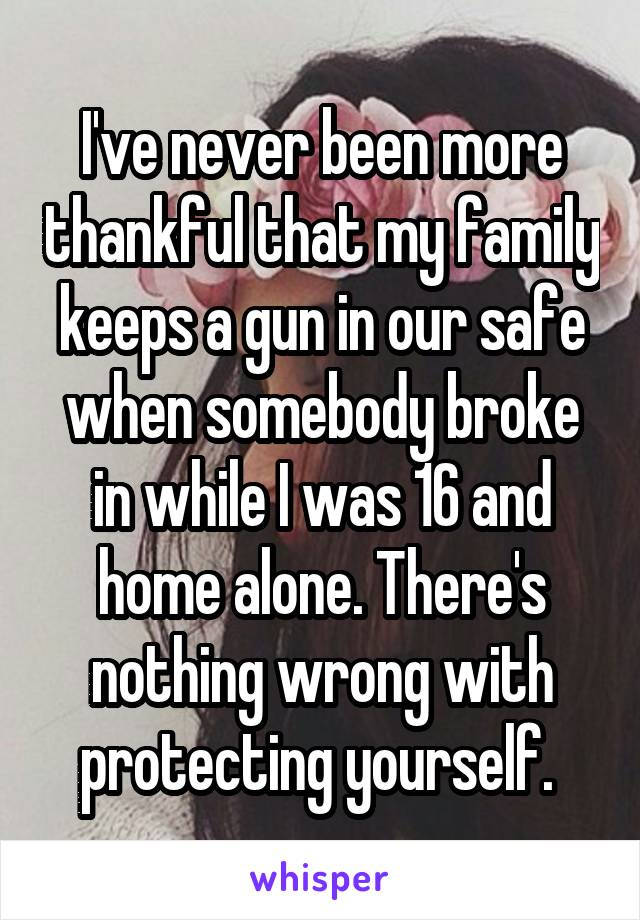 I've never been more thankful that my family keeps a gun in our safe when somebody broke in while I was 16 and home alone. There's nothing wrong with protecting yourself.