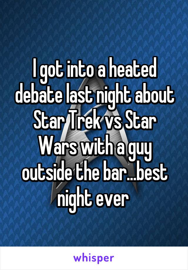 I got into a heated debate last night about Star Trek vs Star Wars with a guy outside the bar...best night ever