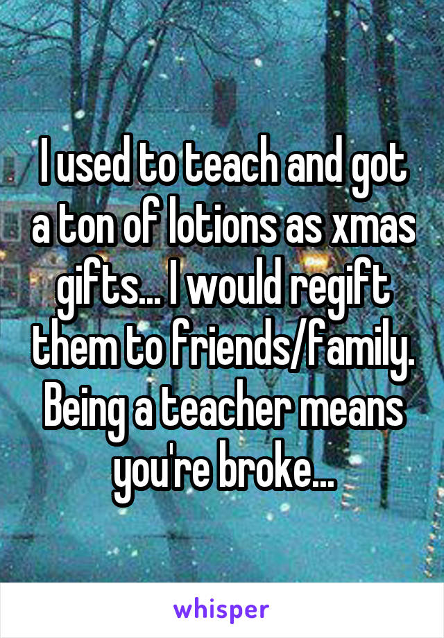 I used to teach and got a ton of lotions as xmas gifts... I would regift them to friends/family. Being a teacher means you're broke...