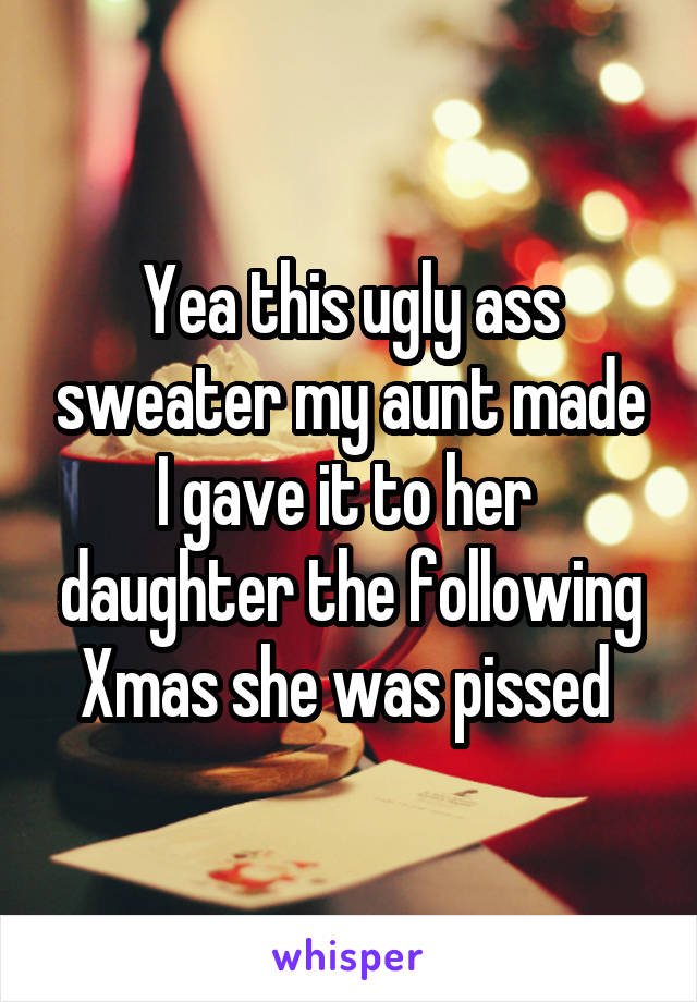 Yea this ugly ass sweater my aunt made I gave it to her  daughter the following Xmas she was pissed