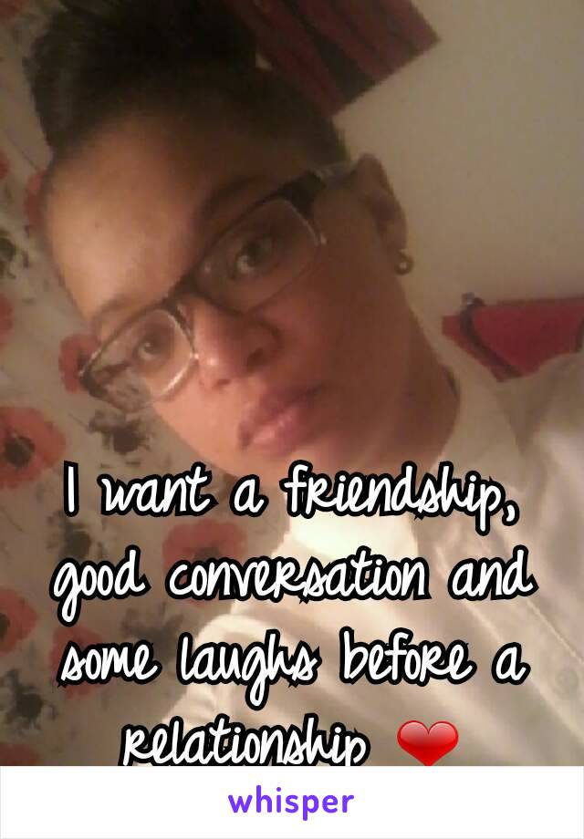 I want a friendship,  good conversation and some laughs before a relationship ❤