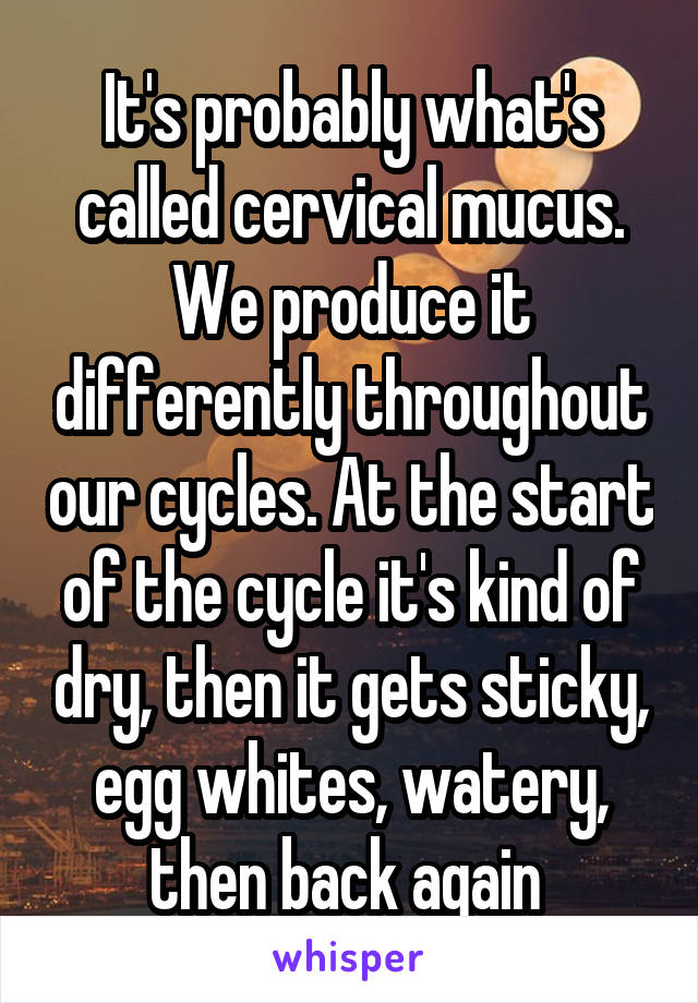 It's probably what's called cervical mucus  We produce it