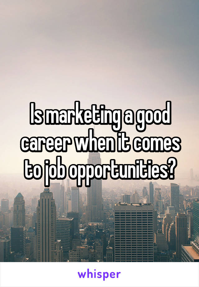 Is marketing a good career when it comes to job opportunities?