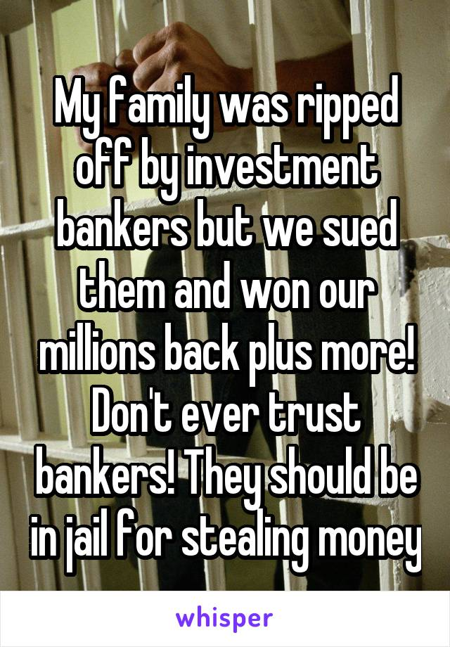 My family was ripped off by investment bankers but we sued them and won our millions back plus more! Don't ever trust bankers! They should be in jail for stealing money