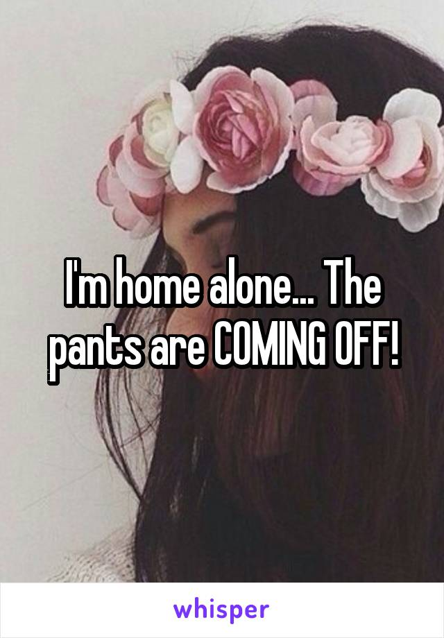 I'm home alone... The pants are COMING OFF!