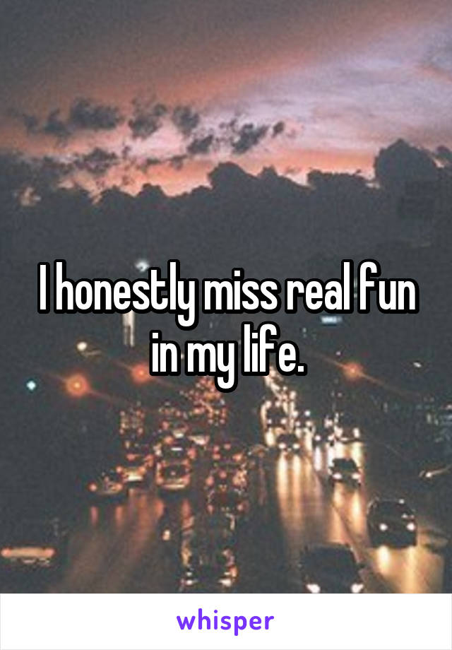I honestly miss real fun in my life.