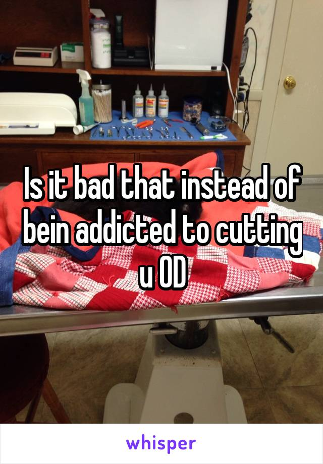 Is it bad that instead of bein addicted to cutting u OD