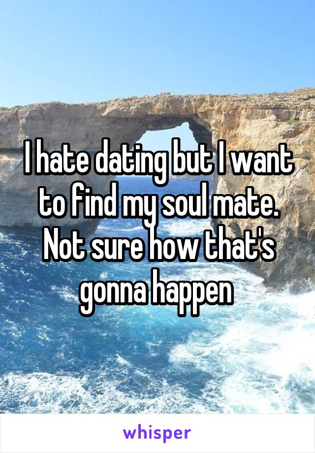 I hate dating but I want to find my soul mate. Not sure how that's gonna happen