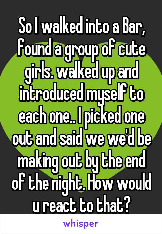 So I walked into a Bar, found a group of cute girls. walked up and introduced myself to each one.. I picked one out and said we we'd be making out by the end of the night. How would u react to that?