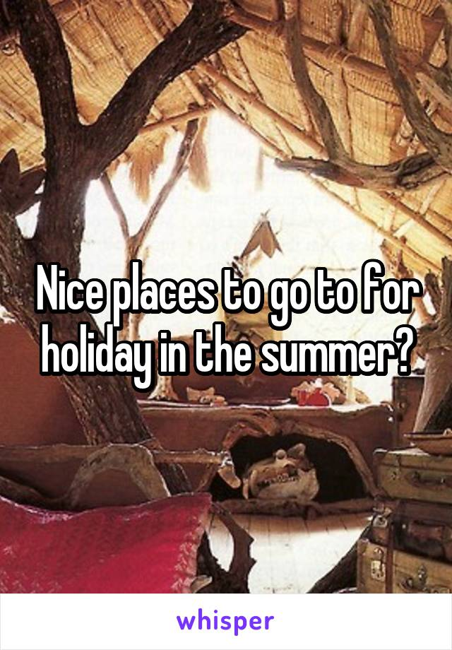 Nice places to go to for holiday in the summer?