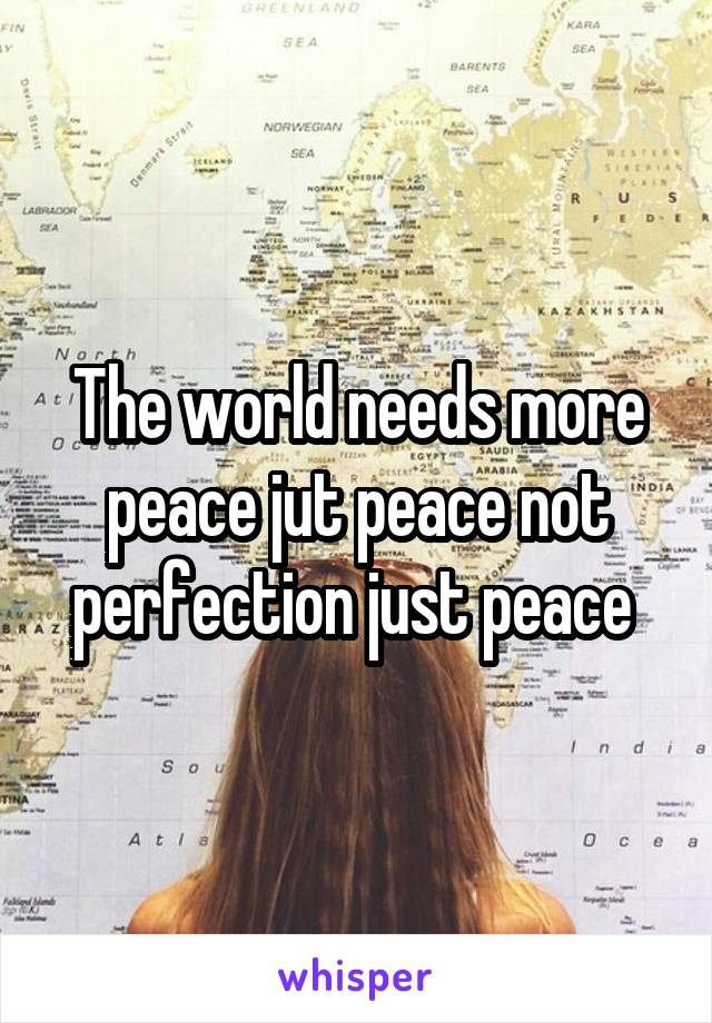 The world needs more peace jut peace not perfection just peace
