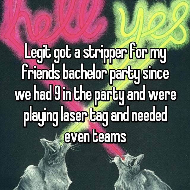 Legit got a stripper for my friends bachelor party since we had 9 in the party and were playing laser tag and needed even teams