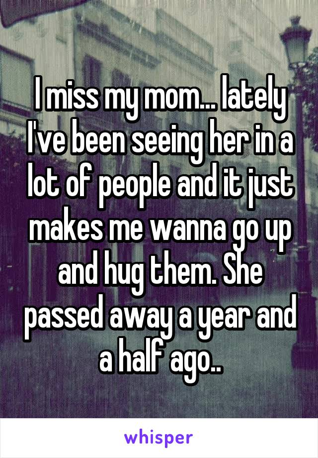 I miss my mom... lately I've been seeing her in a lot of people and it just makes me wanna go up and hug them. She passed away a year and a half ago..