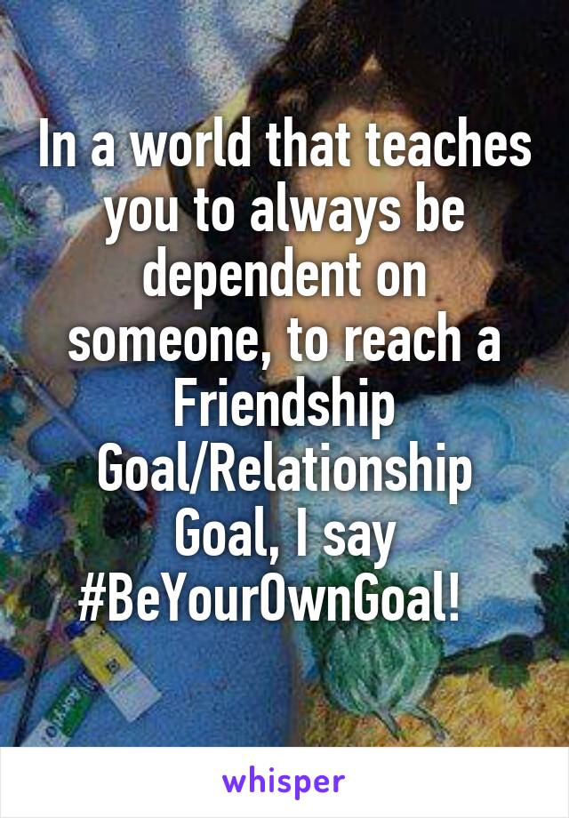 In a world that teaches you to always be dependent on someone, to reach a Friendship Goal/Relationship Goal, I say #BeYourOwnGoal!